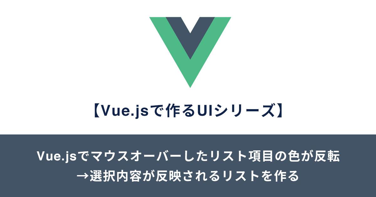 【Vue.jsで作るUIシリーズ】Vue.jsでマウスオーバーしたリスト項目の色が反転 →選択内容が反映されるリストを作る