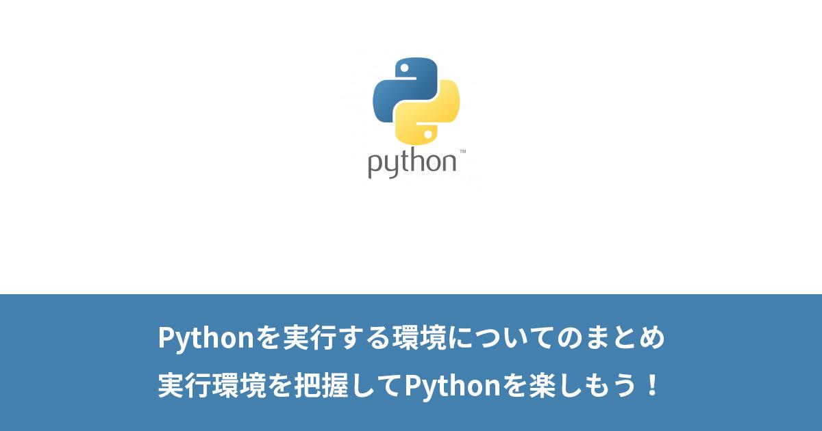 Pythonを実行する環境についてのまとめ・実行環境を把握してPythonを楽しもう!