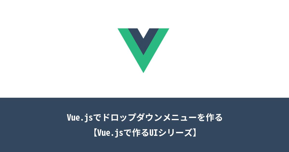 Vue.jsでドロップダウンメニューを作る【Vue.jsで作るUIシリーズ】