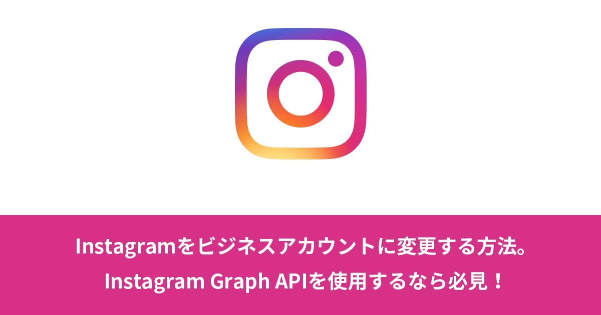 Instagramをビジネスアカウントに変更する方法。Instagram Graph APIを使用するなら必見!