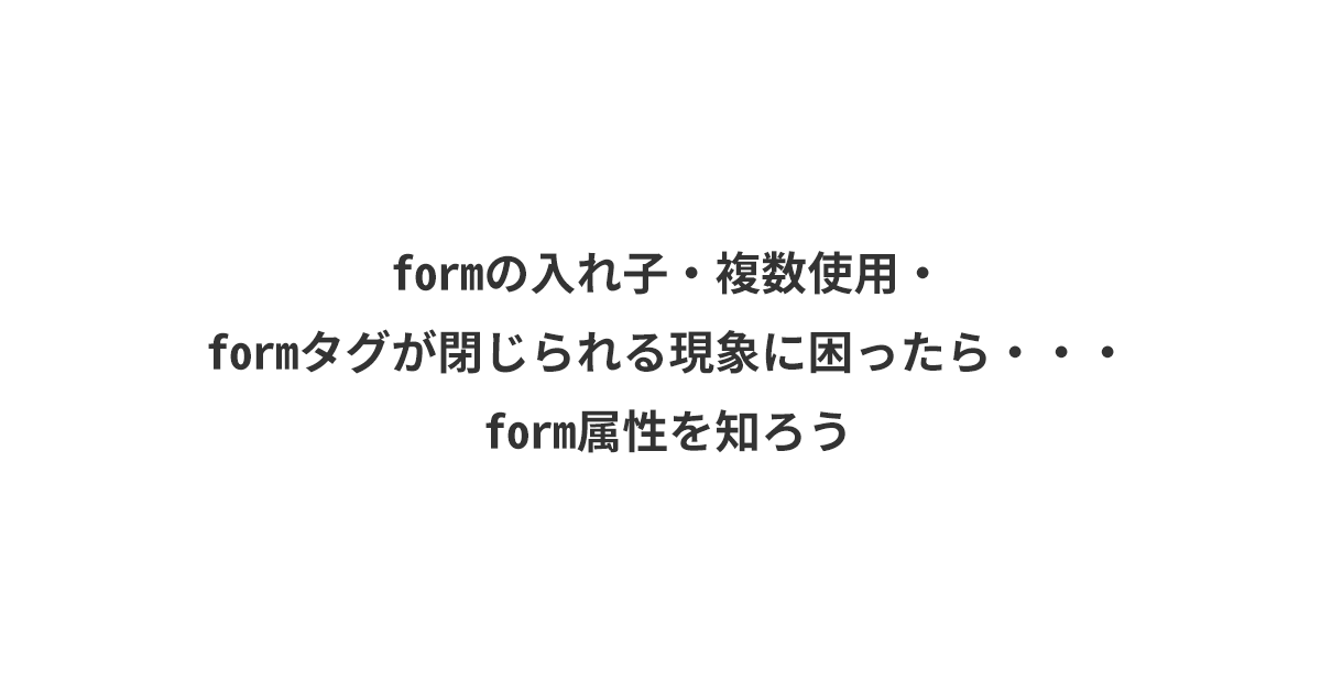 formの入れ子・複数使用・formタグが閉じられる現象に困ったら・・・form属性を知ろう