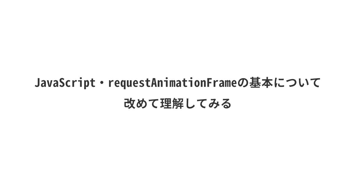 JavaScript・requestAnimationFrameの基本について改めて理解してみる