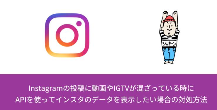 Instagramの投稿に動画やIGTVが混ざっている時にAPIを使ってインスタのデータを表示したい場合の対処方法