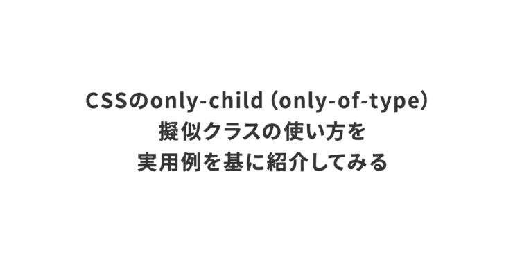 CSSのonly-child(only-of-type)擬似クラスの使い方を、実用例を基に紹介してみる