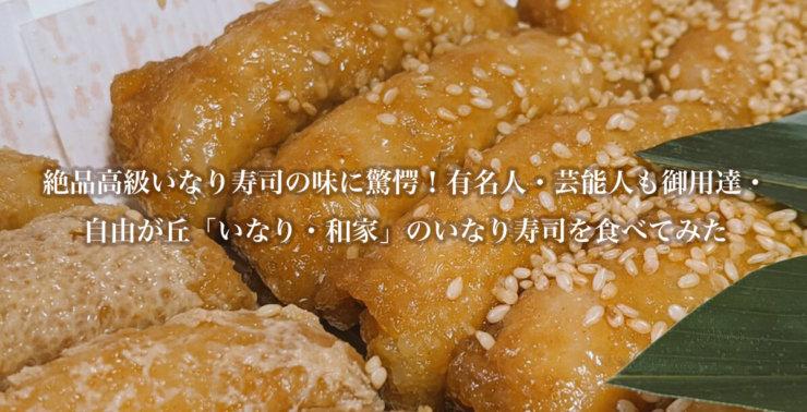 絶品高級いなり寿司の味に驚愕!有名人・芸能人も御用達・自由が丘「いなり・和家」のいなり寿司を食べてみた
