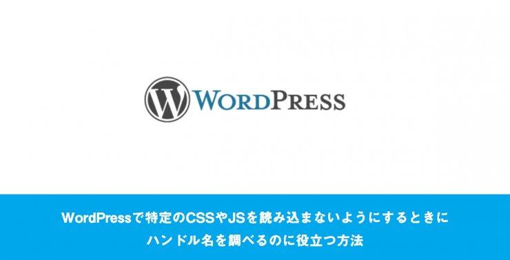 WordPressで特定のCSSやJSを読み込まないようにするときにハンドル名を調べるのに役立つ方法