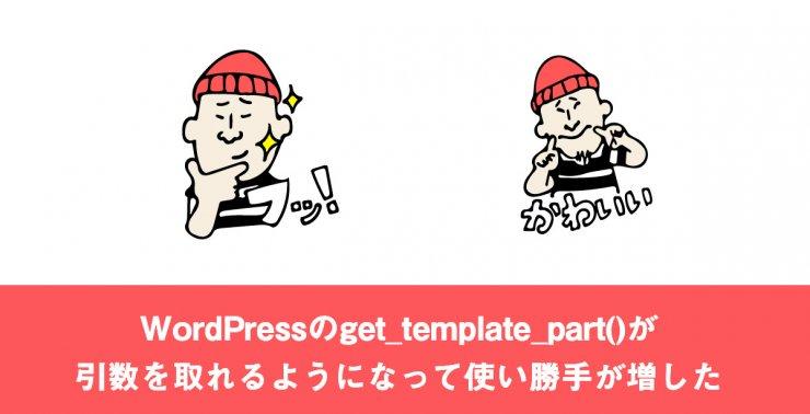 WordPressのget_template_part()が引数を取れるようになって使い勝手が増した