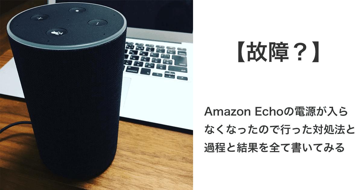 【故障?】Amazon Echoの電源が入らなくなったので、行った対処法と過程と結果を全て書いてみる