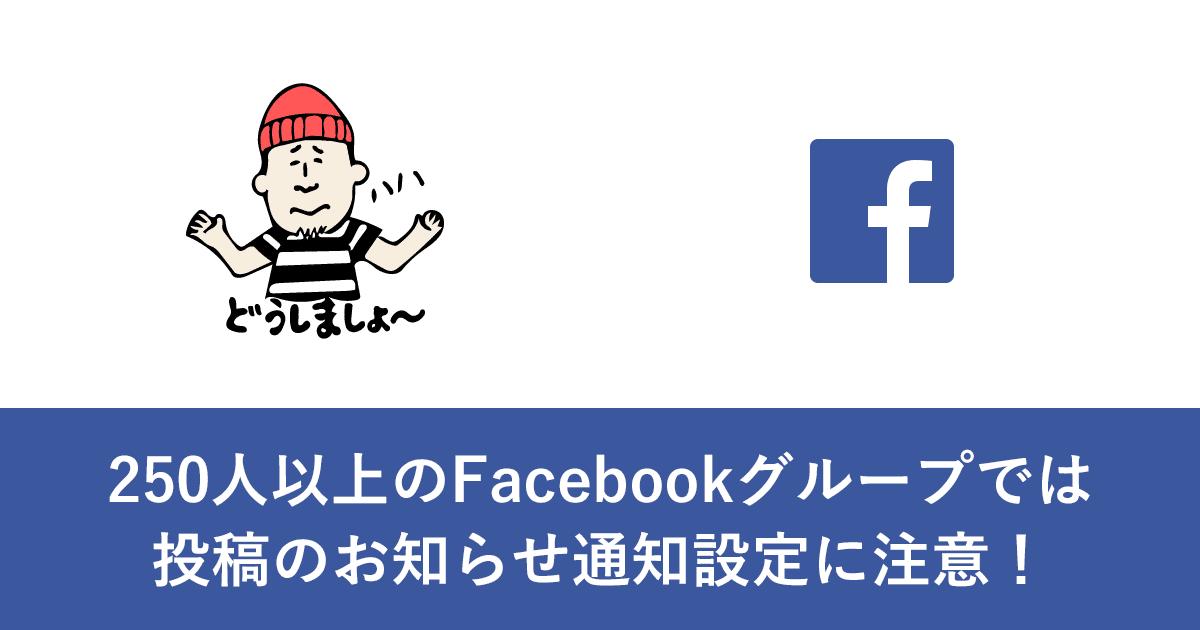 250人以上のFacebookグループでは投稿のお知らせ通知設定に注意!