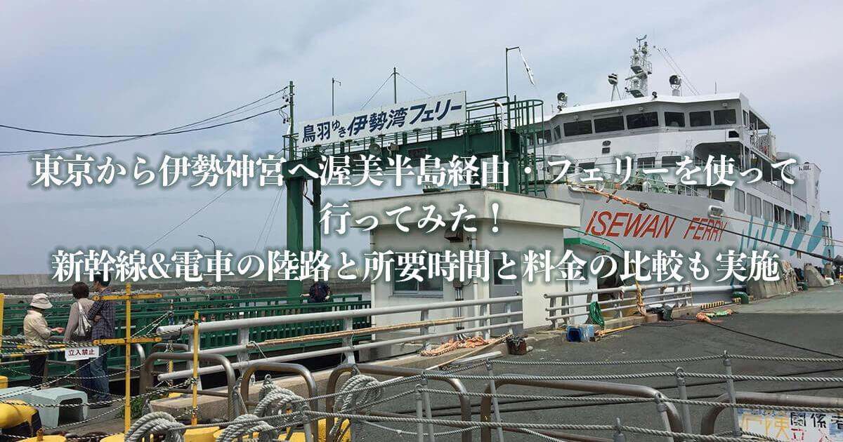 東京から伊勢神宮へ渥美半島経由・フェリーを使って行ってみた!新幹線&電車の陸路と所要時間と料金の比較も実施