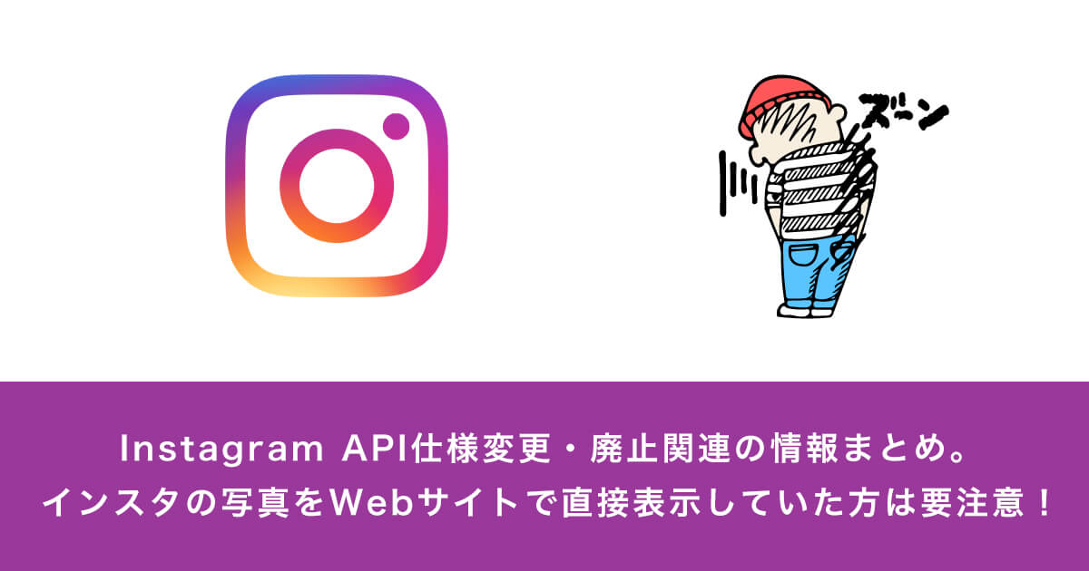 Instagram API仕様変更・終了・廃止関連の情報まとめ。インスタの写真をWebサイトで直接表示していた方は要注意!