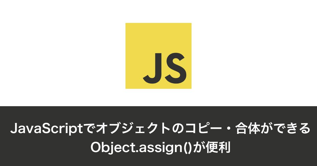 JavaScriptでオブジェクトのコピー・合体ができるObject.assign()が便利