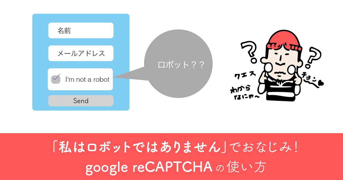 私はロボットではありません、でおなじみ!Google reCAPTCHAの使い方