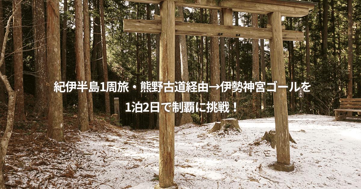 紀伊半島1周旅・熊野古道経由→伊勢神宮ゴールを1泊2日で制覇に挑戦!和歌山は広かった・・・